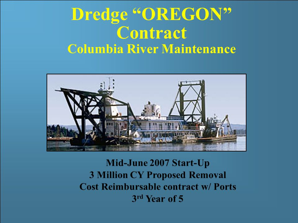 US Army Corps of Engineers Portland District Dredge OREGON Contract Columbia River Maintenance Mid-June 2007 Start-Up 3 Million CY Proposed Removal Cost Reimbursable contract w/ Ports 3 rd Year of 5