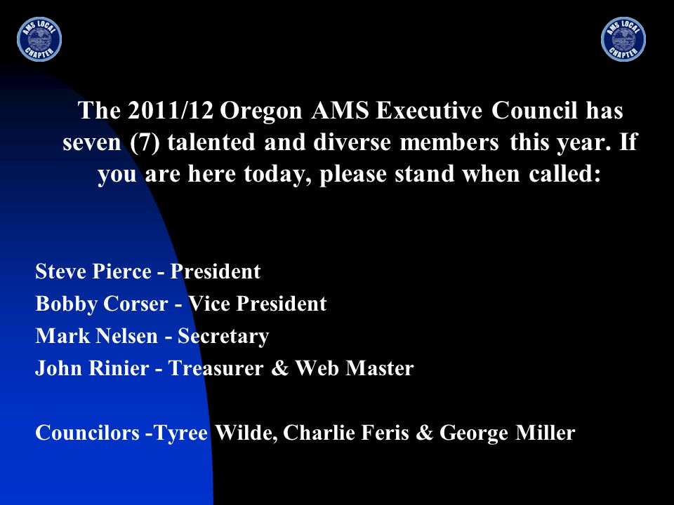 The 2011/12 Oregon AMS Executive Council has seven (7) talented and diverse members this year. If you are here today, please stand when called: Steve