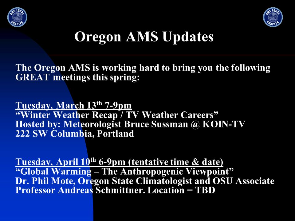 "Oregon AMS Updates The Oregon AMS is working hard to bring you the following GREAT meetings this spring: Tuesday, March 13 th 7-9pm ""Winter Weather Re"