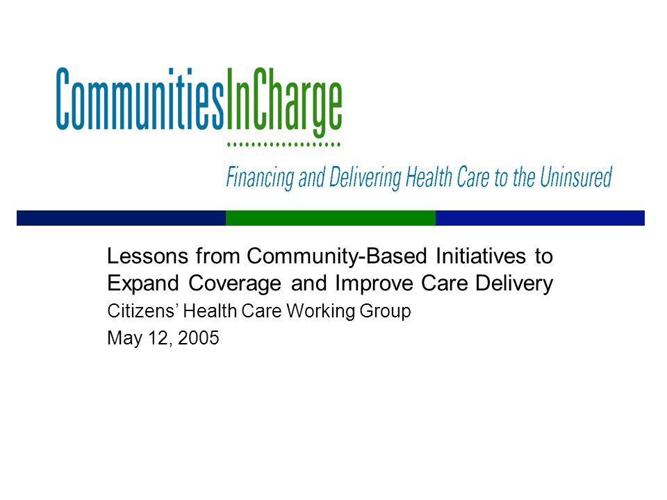 Lessons from Community-Based Initiatives to Expand Coverage and Improve Care Delivery Citizens' Health Care Working Group May 12, 2005
