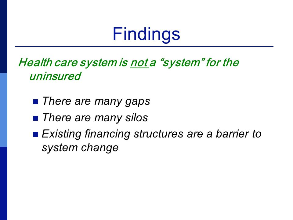 Findings Health care system is not a system for the uninsured There are many gaps There are many silos Existing financing structures are a barrier to system change