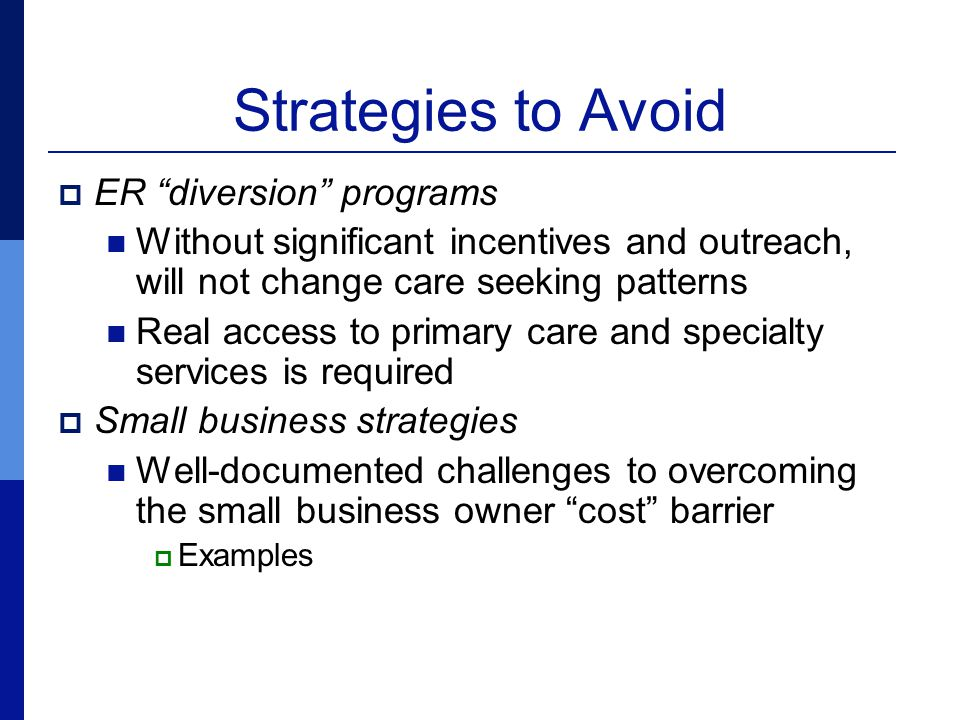 Strategies to Avoid  ER diversion programs Without significant incentives and outreach, will not change care seeking patterns Real access to primary care and specialty services is required  Small business strategies Well-documented challenges to overcoming the small business owner cost barrier  Examples