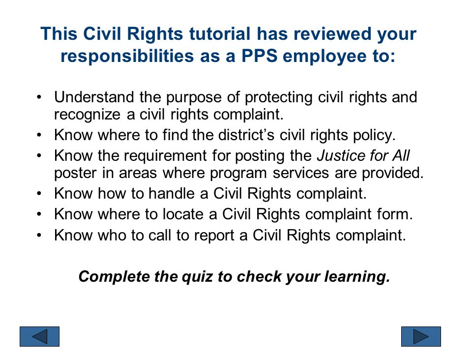 This Civil Rights tutorial has reviewed your responsibilities as a PPS employee to: Understand the purpose of protecting civil rights and recognize a civil rights complaint.