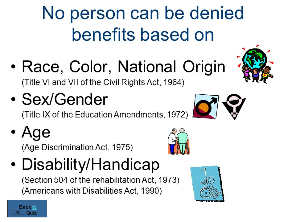 No person can be denied benefits based on Race, Color, National Origin (Title VI and VII of the Civil Rights Act, 1964) Sex/Gender (Title IX of the Education Amendments, 1972) Age (Age Discrimination Act, 1975) Disability/Handicap (Section 504 of the rehabilitation Act, 1973) (Americans with Disabilities Act, 1990) Back to Quiz