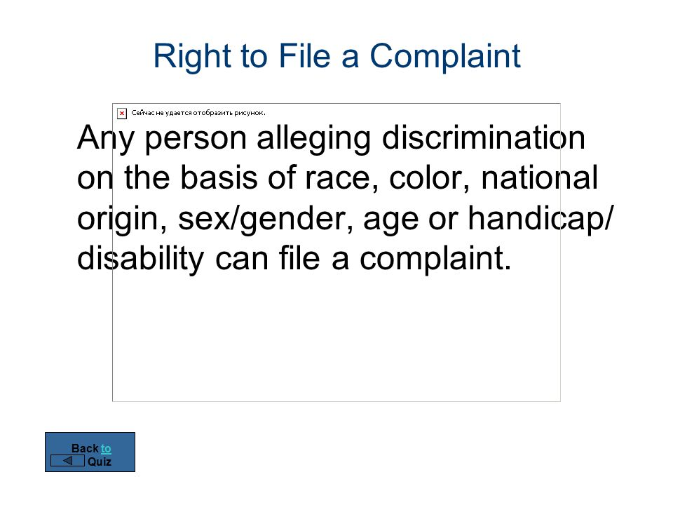Right to File a Complaint Any person alleging discrimination on the basis of race, color, national origin, sex/gender, age or handicap/ disability can file a complaint.