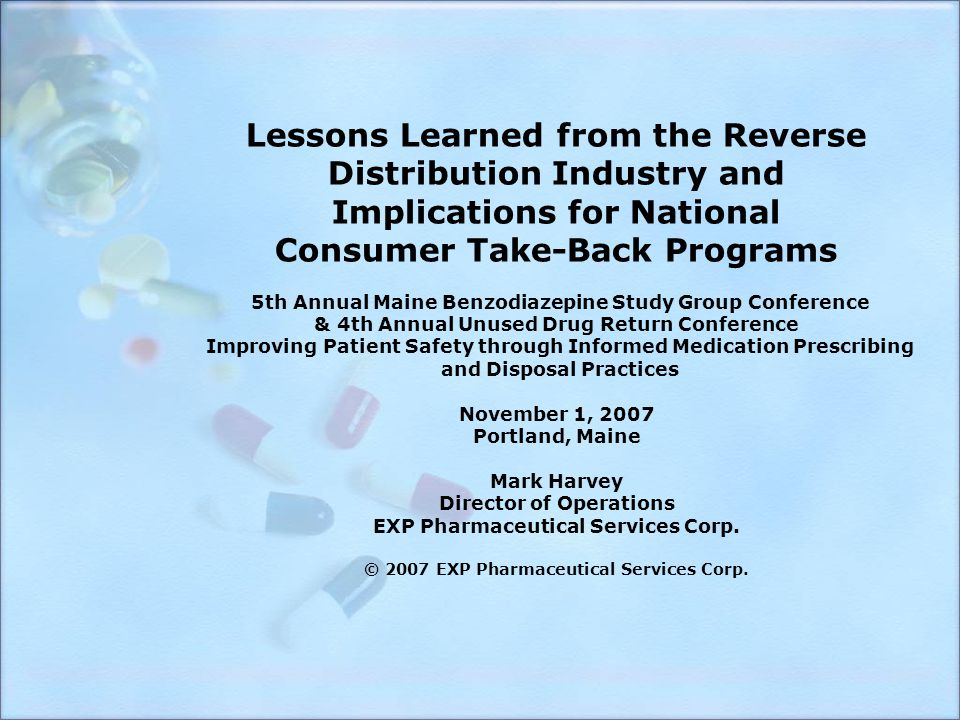 Lessons Learned from the Reverse Distribution Industry and Implications for National Consumer Take-Back Programs 5th Annual Maine Benzodiazepine Study Group Conference & 4th Annual Unused Drug Return Conference Improving Patient Safety through Informed Medication Prescribing and Disposal Practices November 1, 2007 Portland, Maine Mark Harvey Director of Operations EXP Pharmaceutical Services Corp.