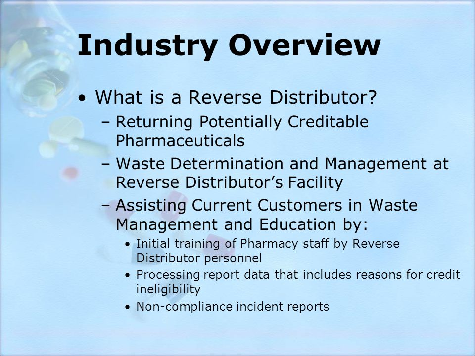 Industry Overview What is a Reverse Distributor? –Returning Potentially Creditable Pharmaceuticals –Waste Determination and Management at Reverse Dist