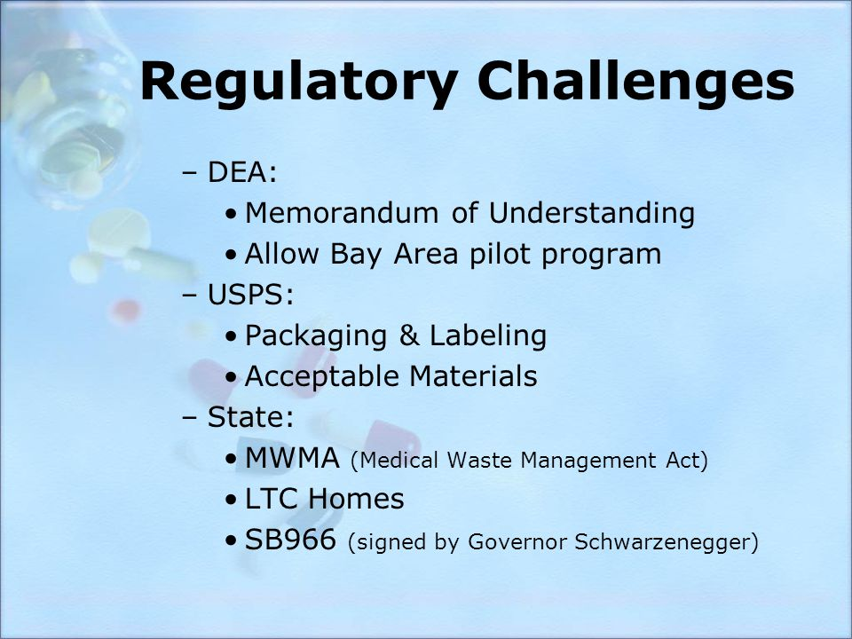 Regulatory Challenges –DEA: Memorandum of Understanding Allow Bay Area pilot program –USPS: Packaging & Labeling Acceptable Materials –State: MWMA (Medical Waste Management Act) LTC Homes SB966 (signed by Governor Schwarzenegger)