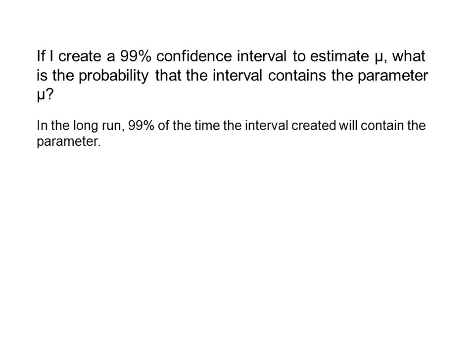 If I create a 99% confidence interval to estimate μ, what is the probability that the interval contains the parameter μ? In the long run, 99% of the t