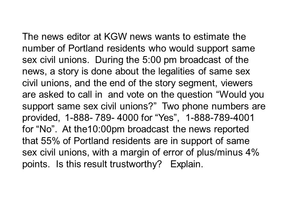 The news editor at KGW news wants to estimate the number of Portland residents who would support same sex civil unions. During the 5:00 pm broadcast o