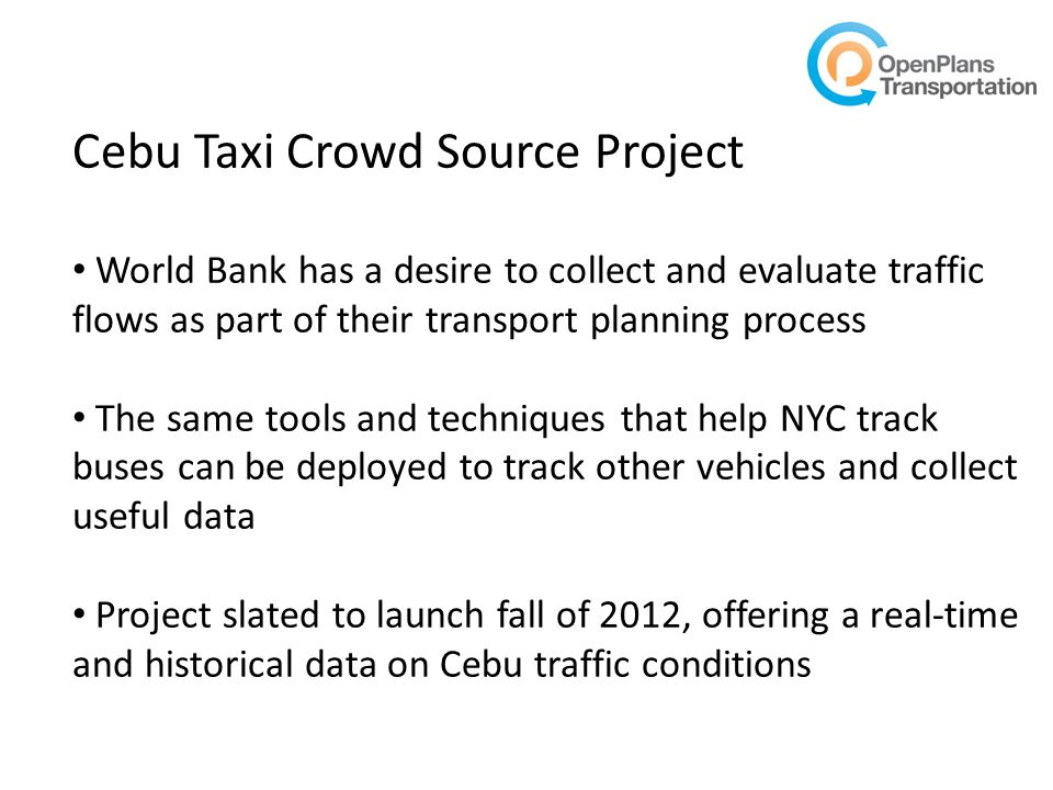 Cebu Taxi Crowd Source Project World Bank has a desire to collect and evaluate traffic flows as part of their transport planning process The same tools and techniques that help NYC track buses can be deployed to track other vehicles and collect useful data Project slated to launch fall of 2012, offering a real-time and historical data on Cebu traffic conditions