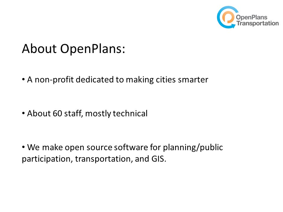 About OpenPlans: A non-profit dedicated to making cities smarter About 60 staff, mostly technical We make open source software for planning/public participation, transportation, and GIS.