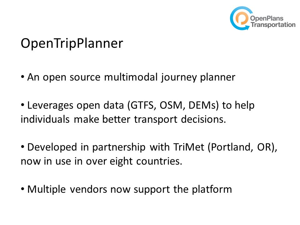 OpenTripPlanner An open source multimodal journey planner Leverages open data (GTFS, OSM, DEMs) to help individuals make better transport decisions.