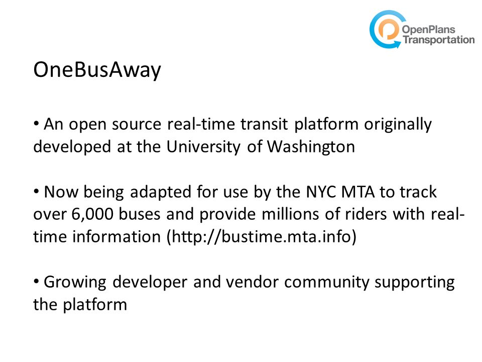 OneBusAway An open source real-time transit platform originally developed at the University of Washington Now being adapted for use by the NYC MTA to track over 6,000 buses and provide millions of riders with real- time information (http://bustime.mta.info) Growing developer and vendor community supporting the platform
