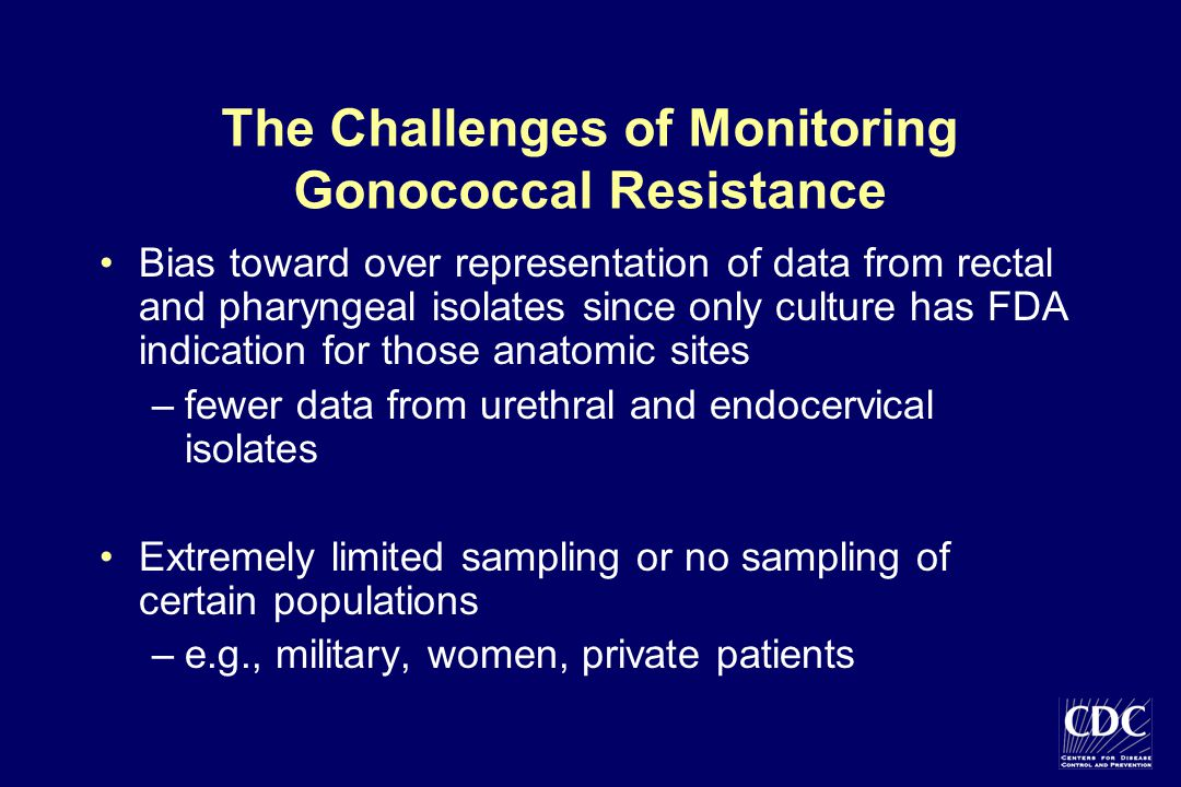 The Challenges of Monitoring Gonococcal Resistance Bias toward over representation of data from rectal and pharyngeal isolates since only culture has