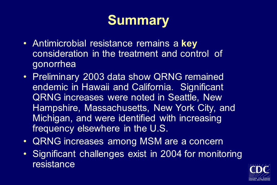Summary Antimicrobial resistance remains a key consideration in the treatment and control of gonorrhea Preliminary 2003 data show QRNG remained endemi