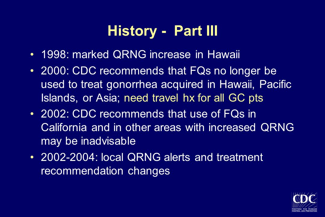 History - Part III 1998: marked QRNG increase in Hawaii 2000: CDC recommends that FQs no longer be used to treat gonorrhea acquired in Hawaii, Pacific