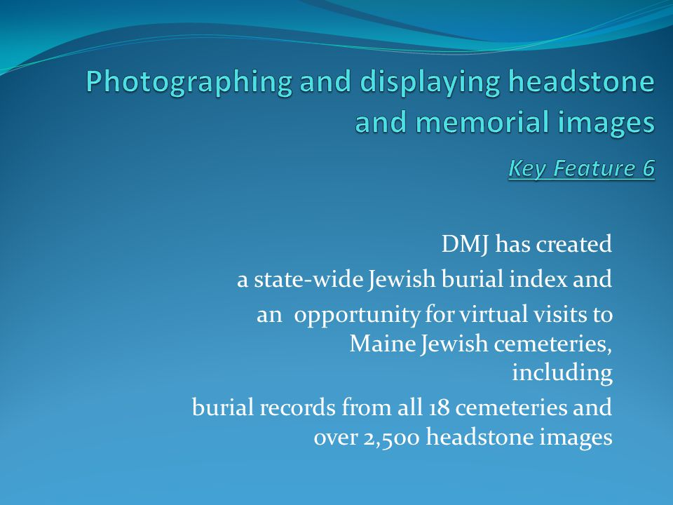 DMJ has created a state-wide Jewish burial index and an opportunity for virtual visits to Maine Jewish cemeteries, including burial records from all 18 cemeteries and over 2,500 headstone images