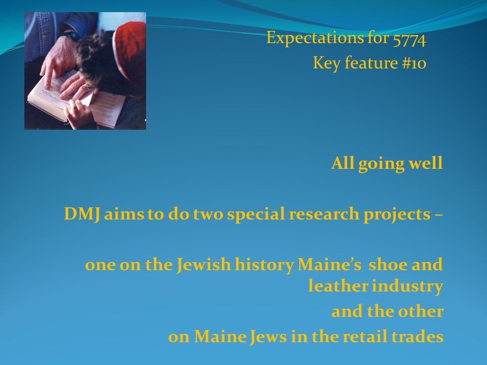 All going well DMJ aims to do two special research projects – one on the Jewish history Maine's shoe and leather industry and the other on Maine Jews in the retail trades Expectations for 5774 Key feature #10