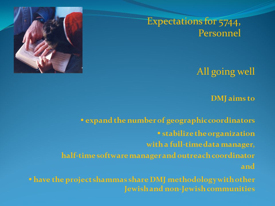 All going well DMJ aims to  expand the number of geographic coordinators  stabilize the organization with a full-time data manager, half-time software manager and outreach coordinator and  have the project shammas share DMJ methodology with other Jewish and non-Jewish communities Expectations for 5744, Personnel