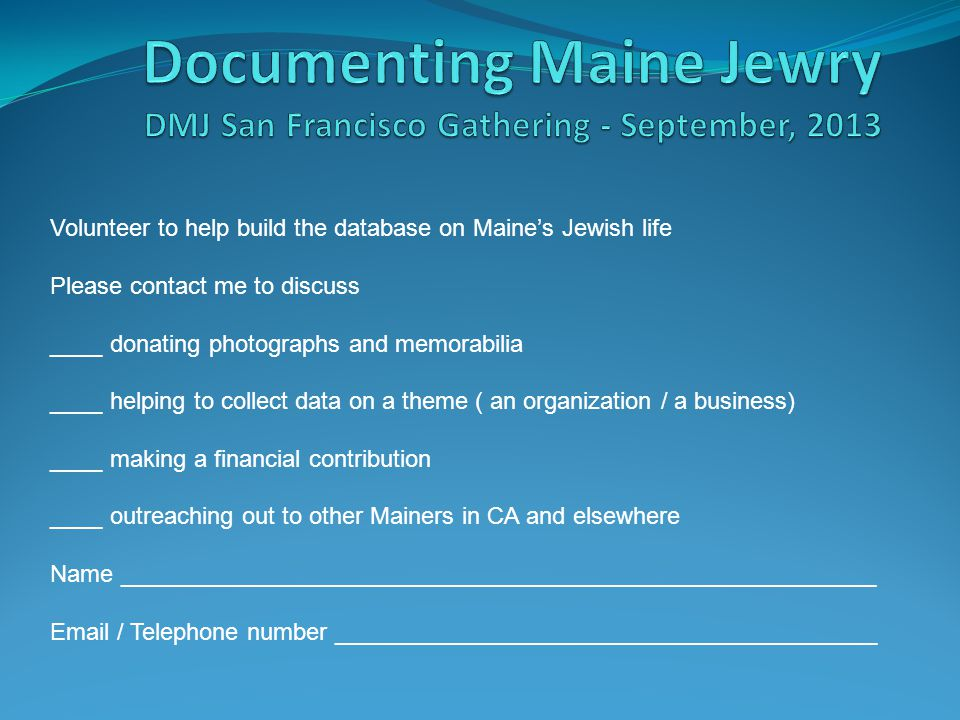 Volunteer to help build the database on Maine's Jewish life Please contact me to discuss ____ donating photographs and memorabilia ____ helping to collect data on a theme ( an organization / a business) ____ making a financial contribution ____ outreaching out to other Mainers in CA and elsewhere Name _________________________________________________________ Email / Telephone number _________________________________________