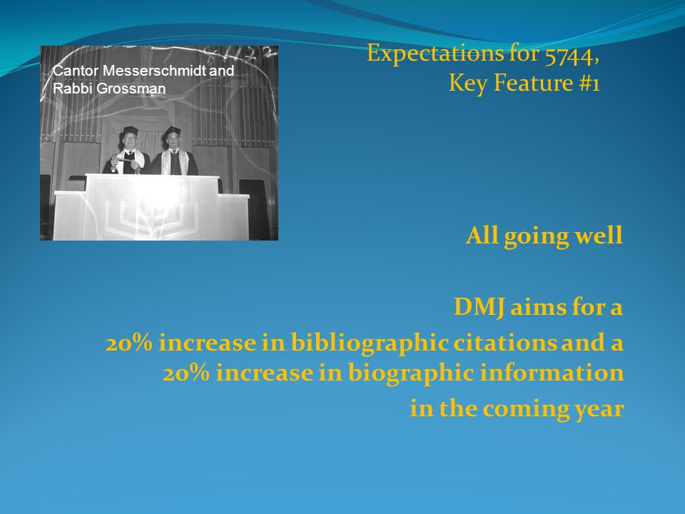 All going well DMJ aims for a 20% increase in bibliographic citations and a 20% increase in biographic information in the coming year Expectations for 5744, Key Feature #1 Cantor Messerschmidt and Rabbi Grossman