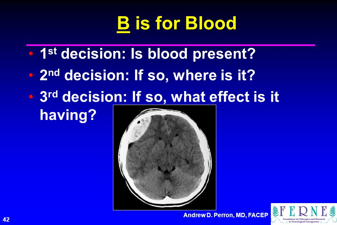 Andrew D.Perron, MD, FACEP 42 B is for Blood 1 st decision: Is blood present.