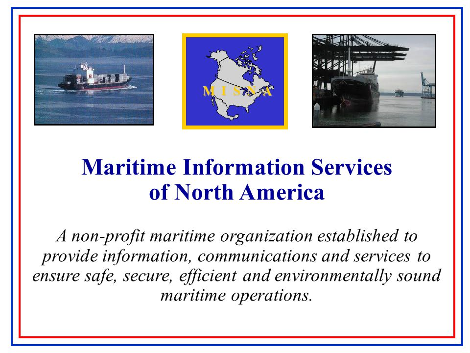 Maritime Information Services of North America A non-profit maritime organization established to provide information, communications and services to ensure safe, secure, efficient and environmentally sound maritime operations.
