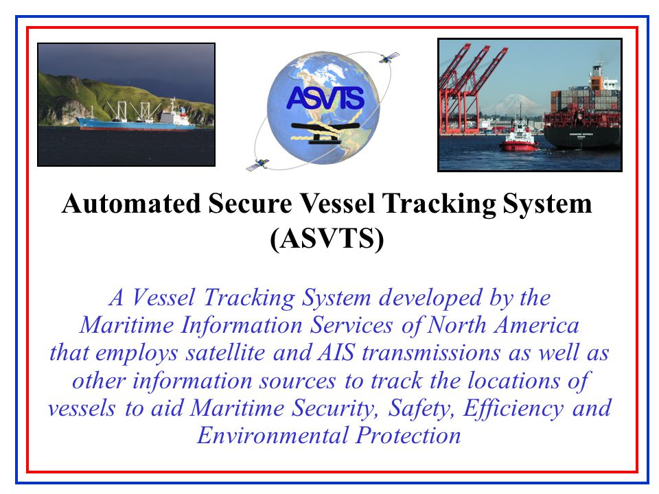 Automated Secure Vessel Tracking System (ASVTS) A Vessel Tracking System developed by the Maritime Information Services of North America that employs satellite and AIS transmissions as well as other information sources to track the locations of vessels to aid Maritime Security, Safety, Efficiency and Environmental Protection