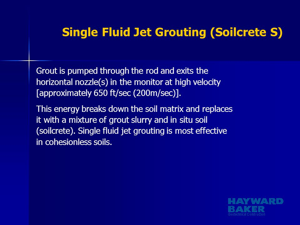 Single Fluid Jet Grouting (Soilcrete S) Grout is pumped through the rod and exits the horizontal nozzle(s) in the monitor at high velocity [approximat