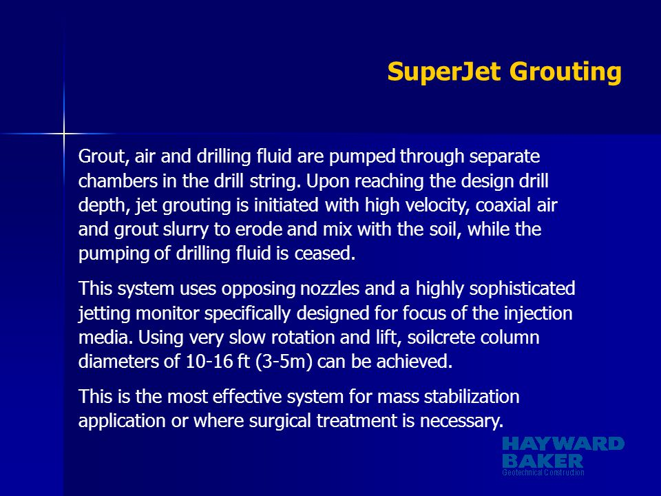 SuperJet Grouting Grout, air and drilling fluid are pumped through separate chambers in the drill string. Upon reaching the design drill depth, jet gr