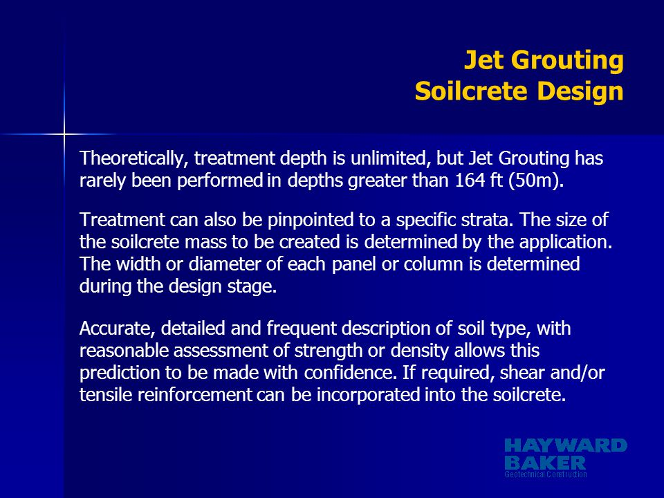 Jet Grouting Soilcrete Design Theoretically, treatment depth is unlimited, but Jet Grouting has rarely been performed in depths greater than 164 ft (5
