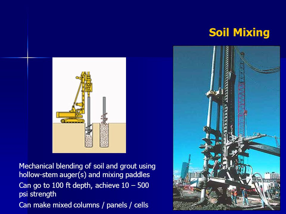 Soil Mixing Mechanical blending of soil and grout using hollow-stem auger(s) and mixing paddles Can go to 100 ft depth, achieve 10 – 500 psi strength