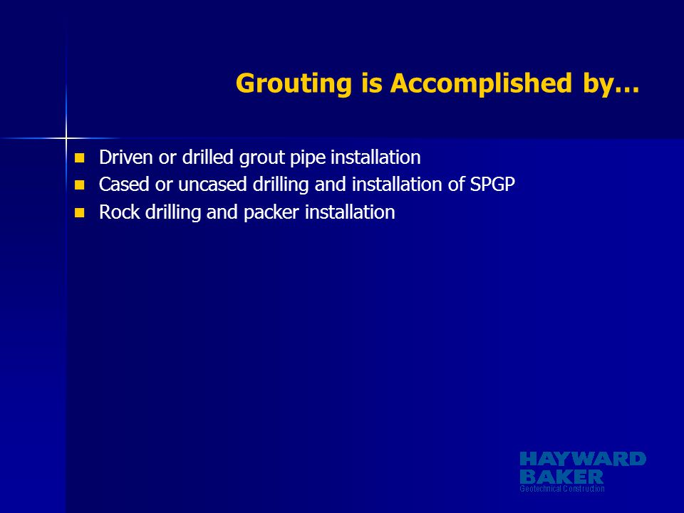 Grouting is Accomplished by… Driven or drilled grout pipe installation Cased or uncased drilling and installation of SPGP Rock drilling and packer ins