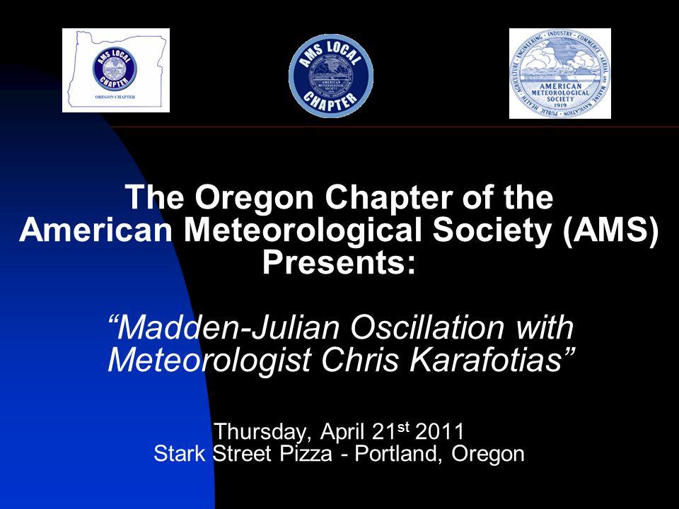 The Oregon Chapter of the American Meteorological Society (AMS) Presents: Madden-Julian Oscillation with Meteorologist Chris Karafotias Thursday, April 21 st 2011 Stark Street Pizza - Portland, Oregon