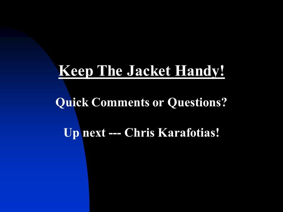 Keep The Jacket Handy! Quick Comments or Questions? Up next --- Chris Karafotias!