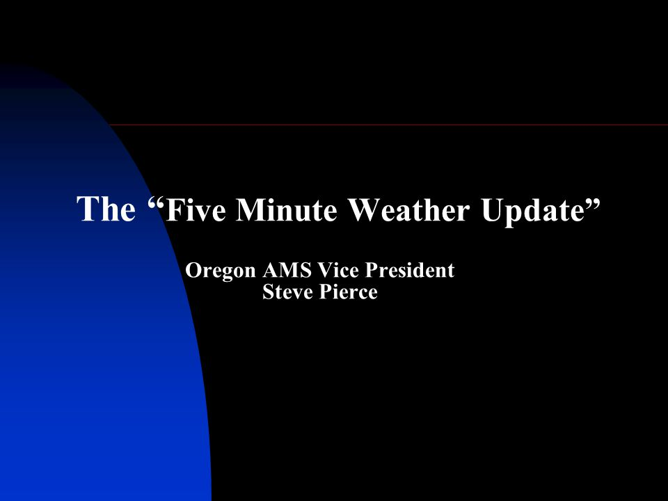 The Five Minute Weather Update Oregon AMS Vice President Steve Pierce
