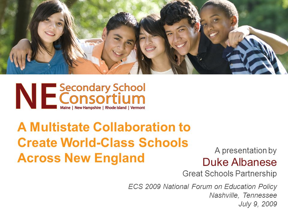 A Multistate Collaboration to Create World-Class Schools Across New England A presentation by Duke Albanese Great Schools Partnership ECS 2009 National Forum on Education Policy Nashville, Tennessee July 9, 2009