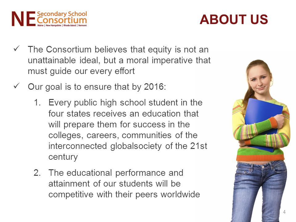 The Consortium believes that equity is not an unattainable ideal, but a moral imperative that must guide our every effort Our goal is to ensure that by 2016: 1.Every public high school student in the four states receives an education that will prepare them for success in the colleges, careers, communities of the interconnected globalsociety of the 21st century 2.The educational performance and attainment of our students will be competitive with their peers worldwide ABOUT US 4