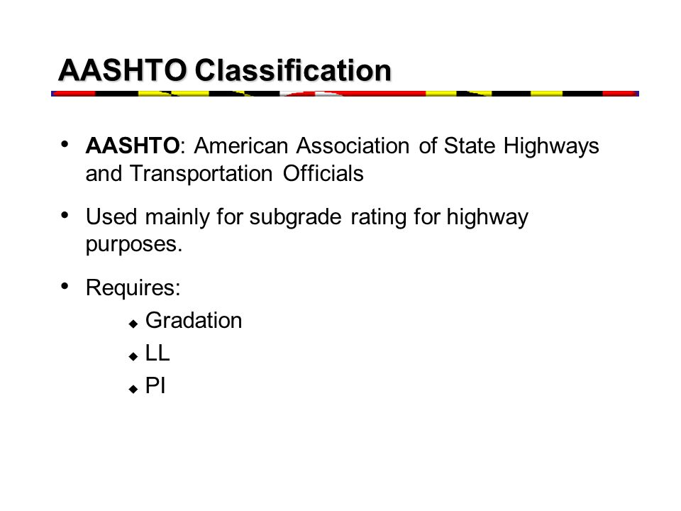 AASHTO Classification AASHTO: American Association of State Highways and Transportation Officials Used mainly for subgrade rating for highway purposes.