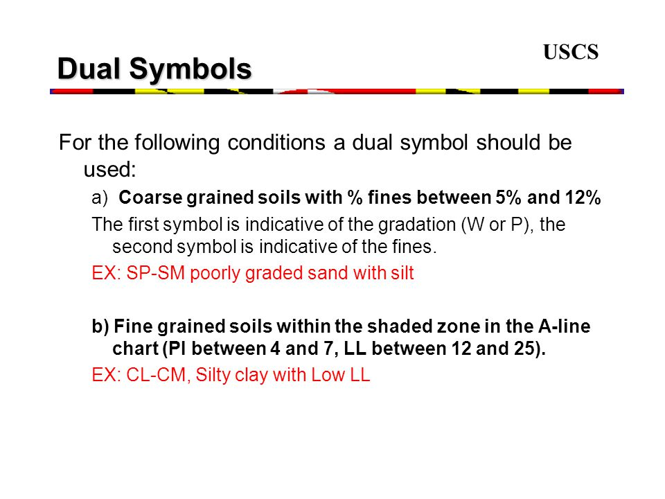 USCS Dual Symbols For the following conditions a dual symbol should be used: a) Coarse grained soils with % fines between 5% and 12% The first symbol is indicative of the gradation (W or P), the second symbol is indicative of the fines.