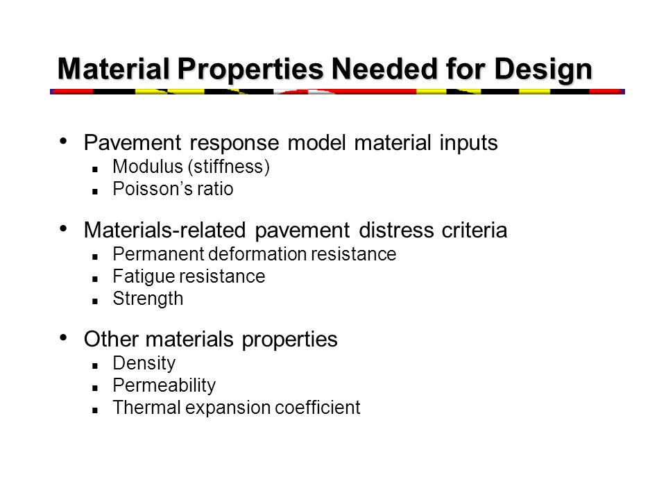 Material Properties Needed for Design Pavement response model material inputs Modulus (stiffness) Poisson's ratio Materials-related pavement distress criteria Permanent deformation resistance Fatigue resistance Strength Other materials properties Density Permeability Thermal expansion coefficient
