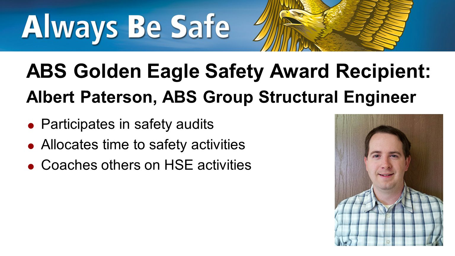 ABS Golden Eagle Safety Award Recipient: Lee Vanden Heuvel, ABS Group Training Manager  Allocates time to safety activities  Shares safety lessons from home and the community with peers  Implements stop work orders when necessary