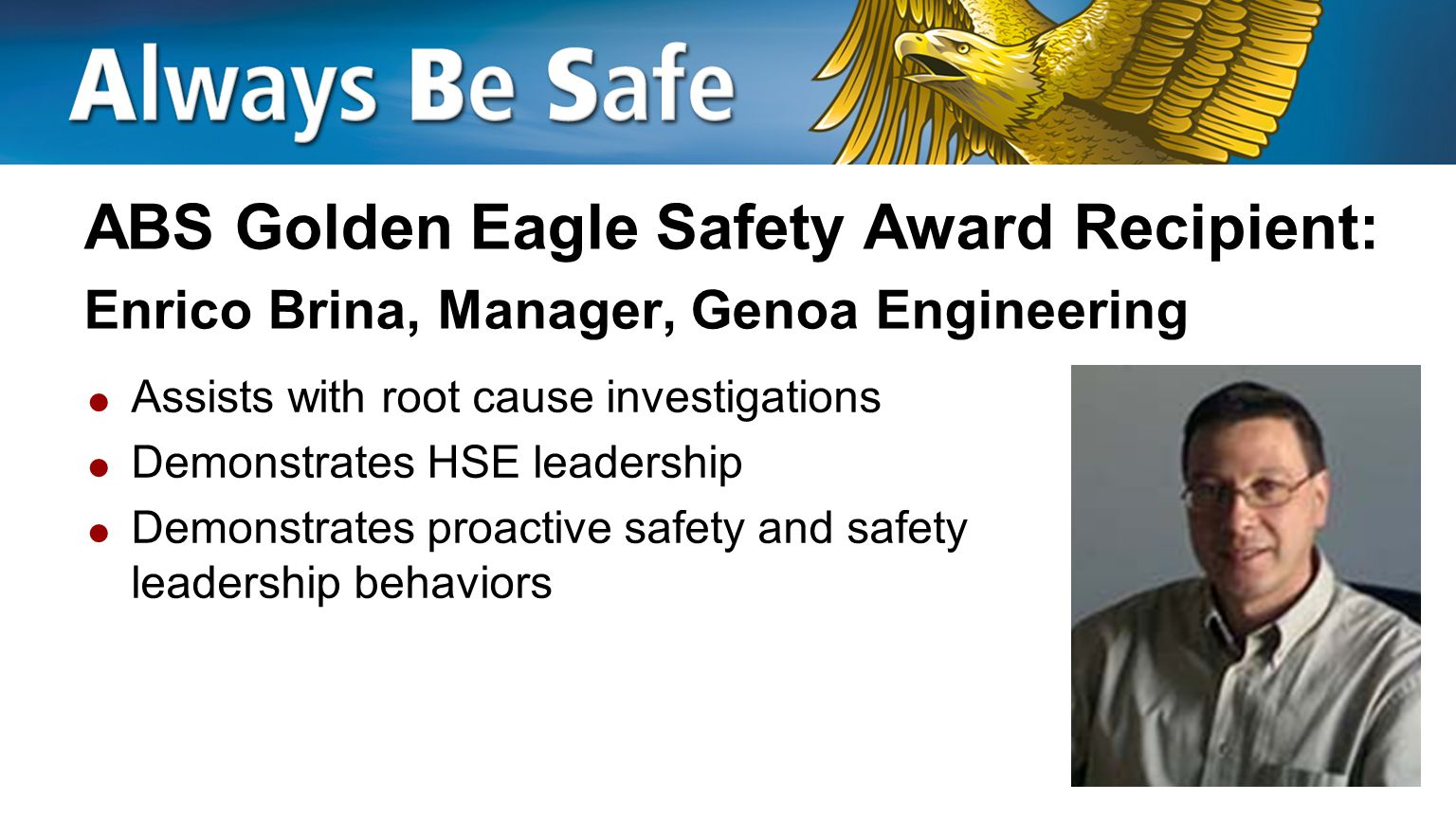 ABS Golden Eagle Safety Award Recipient: David Lynch, Surveyor, Geoje  Proactively makes suggestions on improving safety  Actively participates in safety initiatives  Demonstrates safety leadership with peers and in the workplace with clients