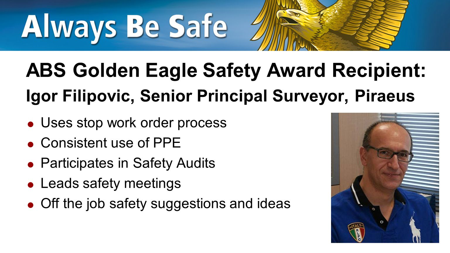 ABS Golden Eagle Safety Award Recipient: Fehmi Yamanerol, Senior Surveyor, Istanbul  Allocates time to safety activities  Practices good housekeeping  Promptly reports HSE incidents  Shares HSE lessons learned  Recognizes peers for safe actions  Off the job safety suggestions