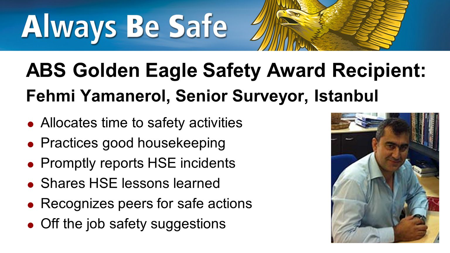 ABS Golden Eagle Safety Award Recipient: Petri Rantanen, Principal Surveyor, Turku  Leads safety education in Finland and in other countries in the Europe Northern Region  Leads safety meetings  Off the job safety suggestions
