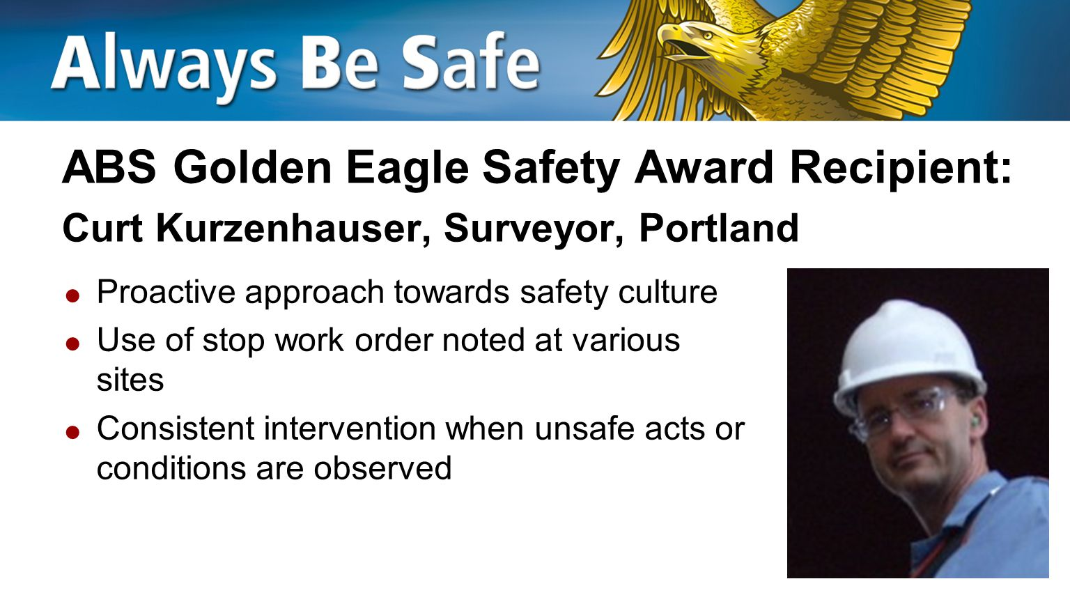 ABS Golden Eagle Safety Award Recipient: Paul Perret, ABS Group Process Safety Consultant  Consistent participation on safety teams and committees  Shares safety and health lessons experienced in the home and community  Works with HSE department to improve PPE