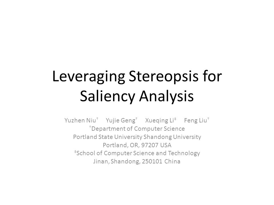 Leveraging Stereopsis for Saliency Analysis Yuzhen Niu † Yujie Geng † Xueqing Li ‡ Feng Liu † † Department of Computer Science Portland State University Shandong University Portland, OR, 97207 USA ‡ School of Computer Science and Technology Jinan, Shandong, 250101 China