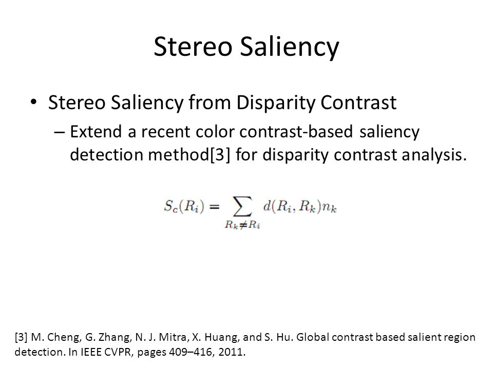 Stereo Saliency Stereo Saliency from Disparity Contrast – Extend a recent color contrast-based saliency detection method[3] for disparity contrast analysis.