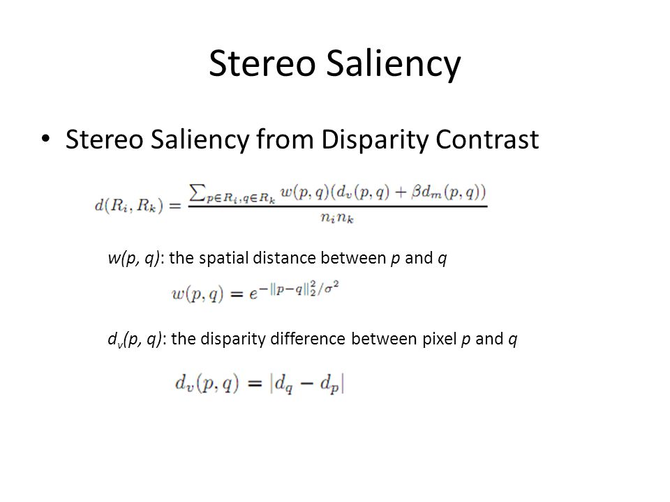 Stereo Saliency Stereo Saliency from Disparity Contrast w(p, q): the spatial distance between p and q d v (p, q): the disparity difference between pixel p and q